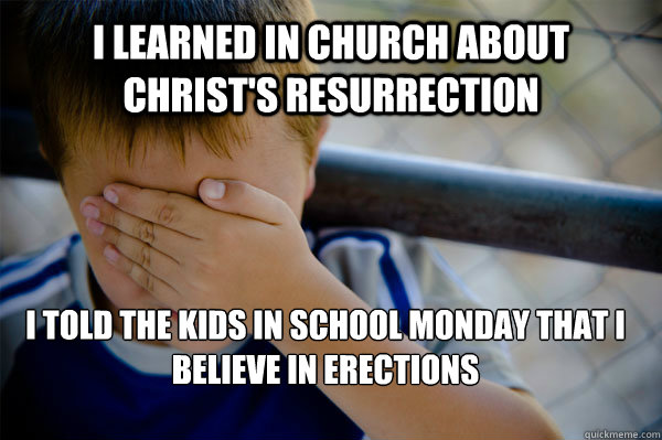 i learned in church about christ's resurrection  i told the kids in school monday that i believe in erections - i learned in church about christ's resurrection  i told the kids in school monday that i believe in erections  Confession kid