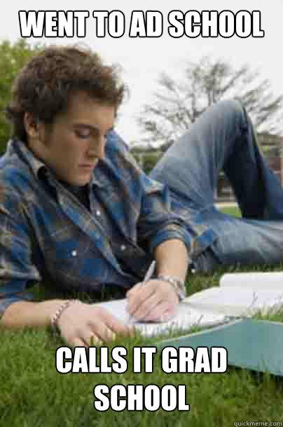 Went to ad school calls it grad school  Junior Copywriter