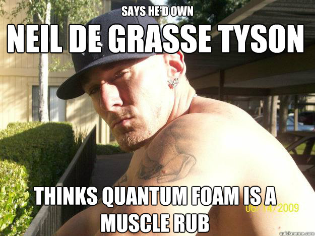 Says he'd own thinks Quantum Foam is a muscle rub neil de grasse tyson - Says he'd own thinks Quantum Foam is a muscle rub neil de grasse tyson  Chad Elliott