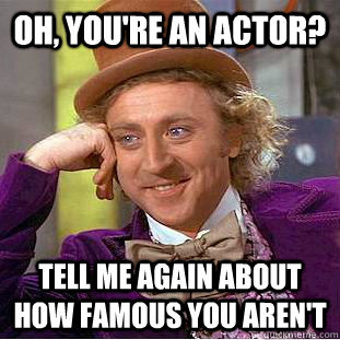 Oh, you're an actor? Tell me again about how famous you aren't - Oh, you're an actor? Tell me again about how famous you aren't  Condescending Wonka