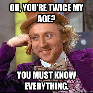 Oh, you're twice my age? You must know everything. - Oh, you're twice my age? You must know everything.  Creepy Wonka