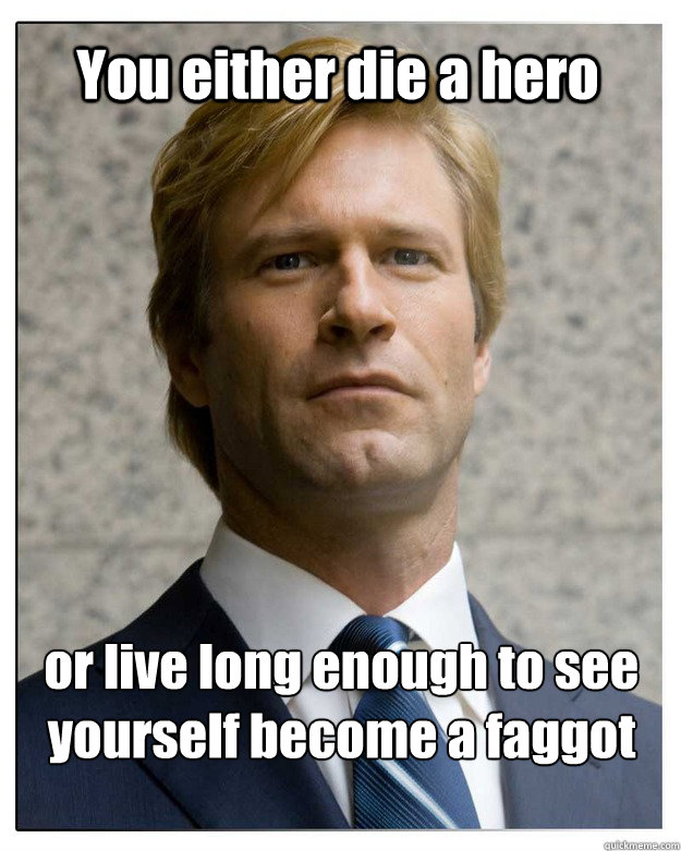 You either die a hero or live long enough to see yourself become a faggot - You either die a hero or live long enough to see yourself become a faggot  HARVEY dent.