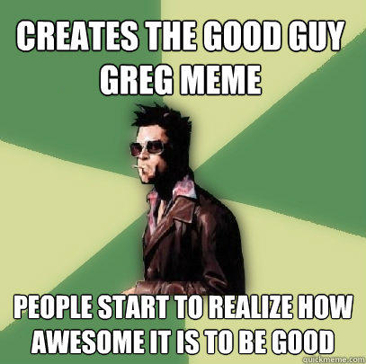 Creates the Good Guy Greg meme People start to realize how awesome it is to be good - Creates the Good Guy Greg meme People start to realize how awesome it is to be good  Helpful Tyler Durden