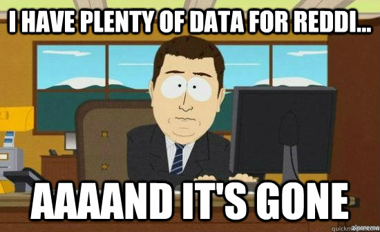 I have plenty of data for reddi... AAAAND it's GONE - I have plenty of data for reddi... AAAAND it's GONE  aaaand its gone