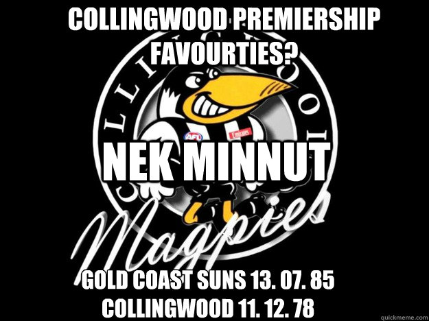 collingwood Premiership Favourties? Gold coast suns 13. 07. 85 Collingwood 11. 12. 78 NEK MINNUT