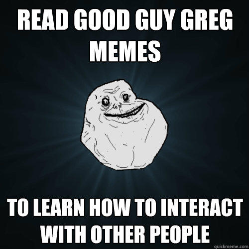 Read Good Guy Greg memes To learn how to interact with other people  - Read Good Guy Greg memes To learn how to interact with other people   Forever Alone