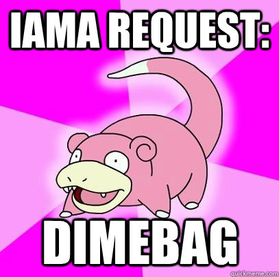 IAMA REQUEST: DIMEBAG  - IAMA REQUEST: DIMEBAG   Slowpoke