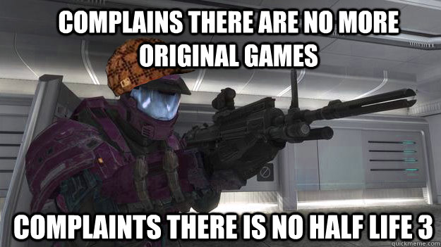 Complains there are no more original games Complaints there is no Half Life 3