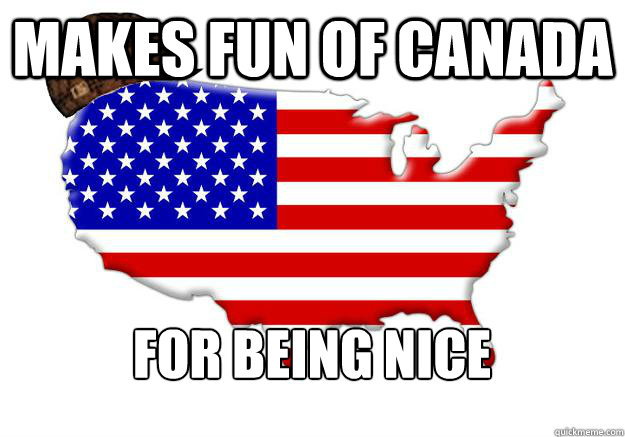 Makes fun of Canada For being nice - Makes fun of Canada For being nice  Scumbag america