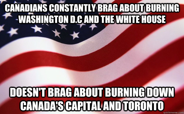 Canadians constantly brag about burning Washington D.C and the White house Doesn't brag about burning down Canada's capital and Toronto