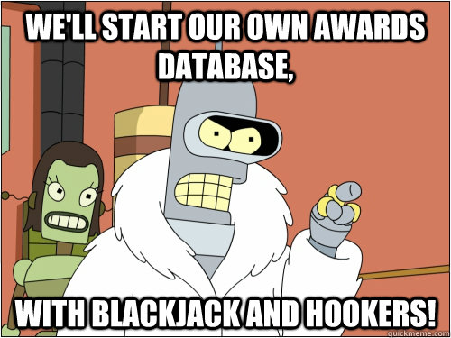 we'll start our own awards database, With Blackjack and hookers! - we'll start our own awards database, With Blackjack and hookers!  Blackjack Bender