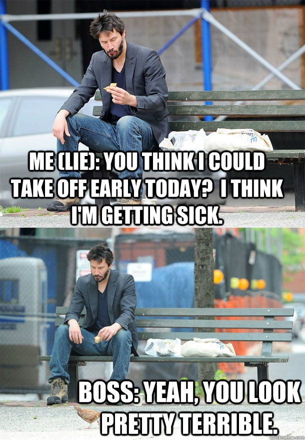 Me (Lie): You think I could take off early today?  I think I'm getting sick. Boss: Yeah, you look pretty terrible.  Sad Keanu
