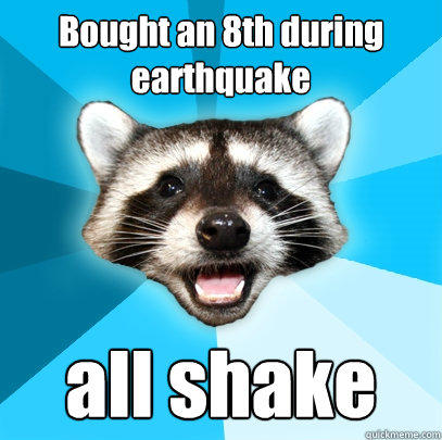 Bought an 8th during earthquake all shake - Bought an 8th during earthquake all shake  Lame Pun Coon