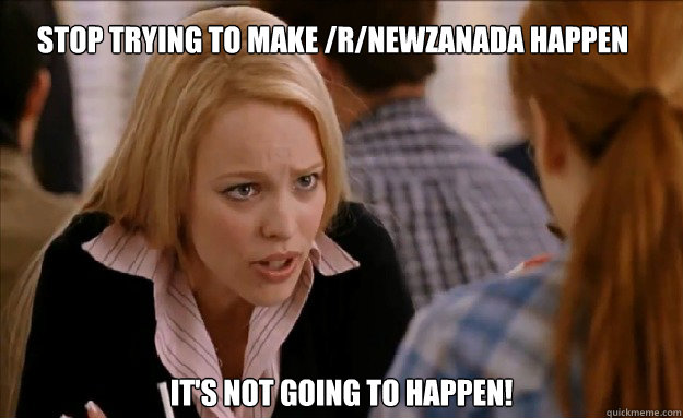 Stop trying to make /r/NewZanada happen  It's not going to happen!