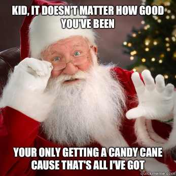 Kid, it doesn't matter how good you've been Your only getting a candy cane cause that's all I've got