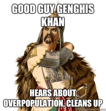 Good Guy Genghis Khan Hears about overpopulation, cleans up