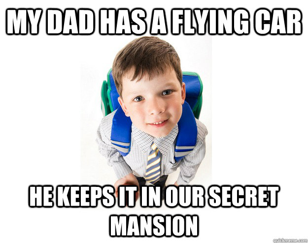 my dad has a flying car he keeps it in our secret mansion - my dad has a flying car he keeps it in our secret mansion  Lying School Kid