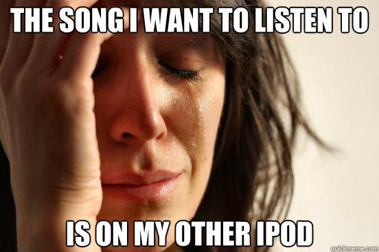 The song i want to listen to is on my other ipod - The song i want to listen to is on my other ipod  First World Problems