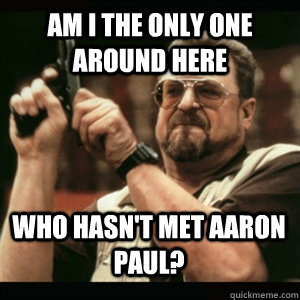 Am i the only one around here who hasn't met aaron paul? - Am i the only one around here who hasn't met aaron paul?  Misc