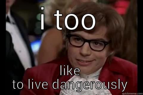 ur a risky guy - I TOO LIKE TO LIVE DANGEROUSLY Dangerously - Austin Powers