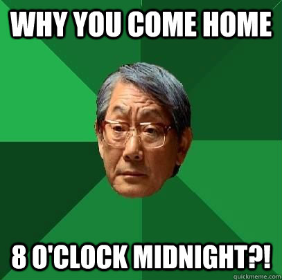 why you come home 8 o'clock midnight?! - why you come home 8 o'clock midnight?!  High Expectations Asian Father