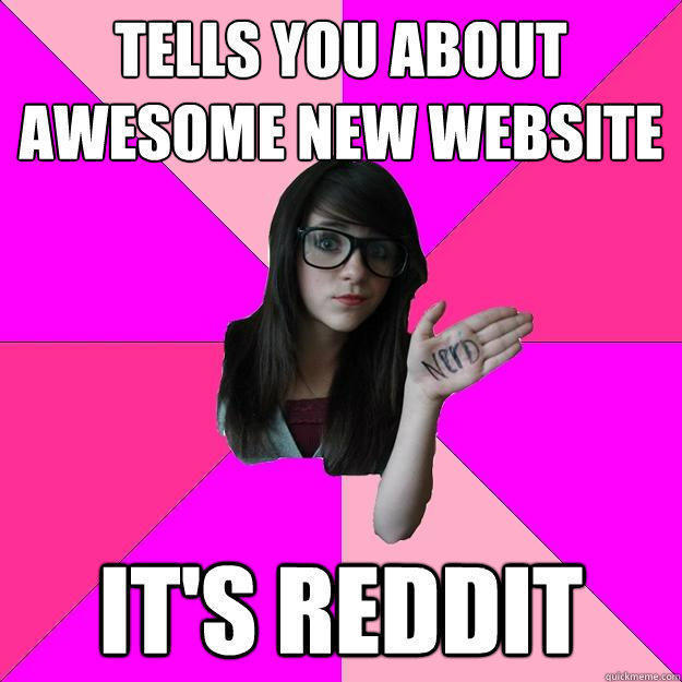 Tells you about awesome new website It's reddit - Tells you about awesome new website It's reddit  Idiot Nerd Girl