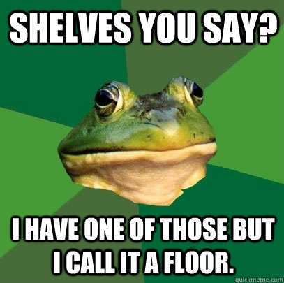 Shelves you say? I have one of those but I call it a floor. - Shelves you say? I have one of those but I call it a floor.  Foul Bachelor Frog