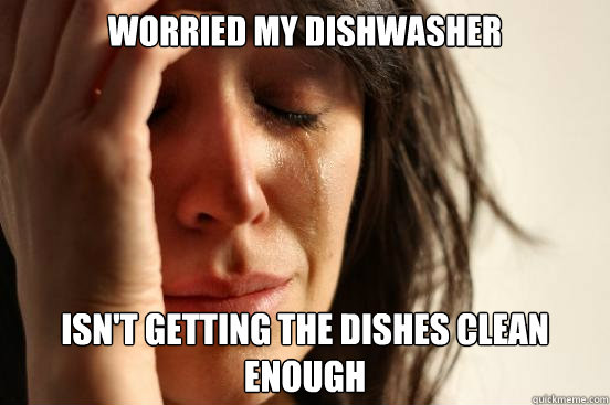 Worried my dishwasher Isn't getting the dishes clean enough - Worried my dishwasher Isn't getting the dishes clean enough  First World Problems