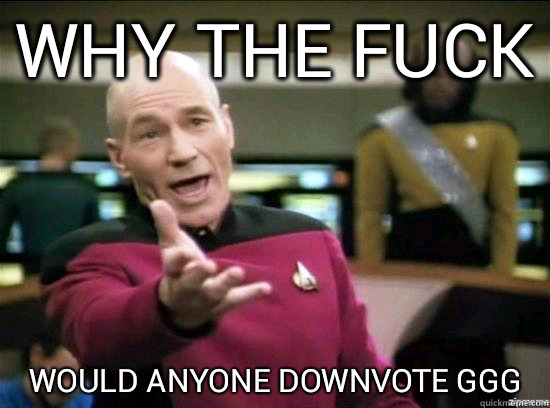 Why the fuck would anyone downvote ggg - Why the fuck would anyone downvote ggg  Annoyed Picard HD