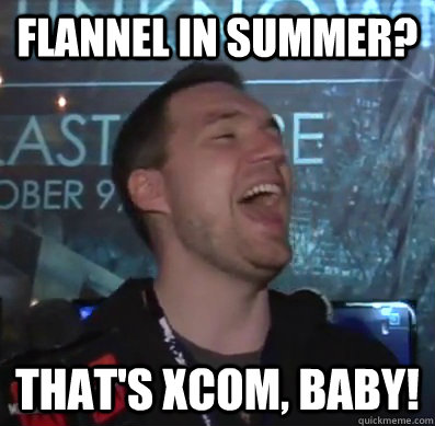 Flannel in summer? That's XCOM, baby! - Flannel in summer? That's XCOM, baby!  Thats XCOM baby