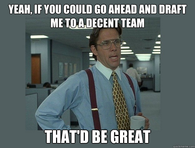Yeah, If you could go ahead and draft me to a decent team That'd be great - Yeah, If you could go ahead and draft me to a decent team That'd be great  Office Space Lumbergh