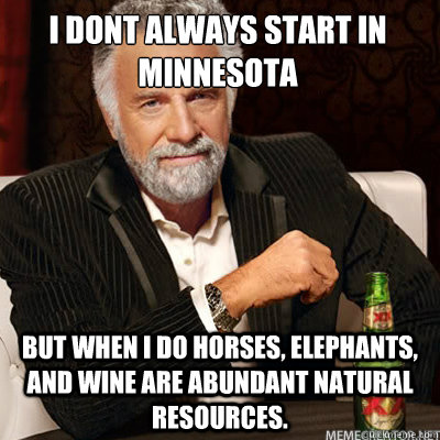 I dont always start in Minnesota BUT WHEN I DO horses, elephants, and wine are abundant natural resources.