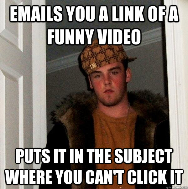 Emails you a link of a funny video Puts it in the subject where you can't click it - Emails you a link of a funny video Puts it in the subject where you can't click it  Scumbag Steve