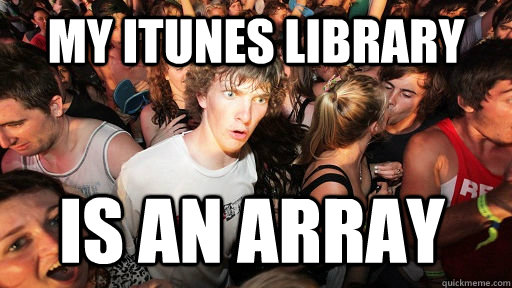 My itunes library is an array - My itunes library is an array  Sudden Clarity Clarence