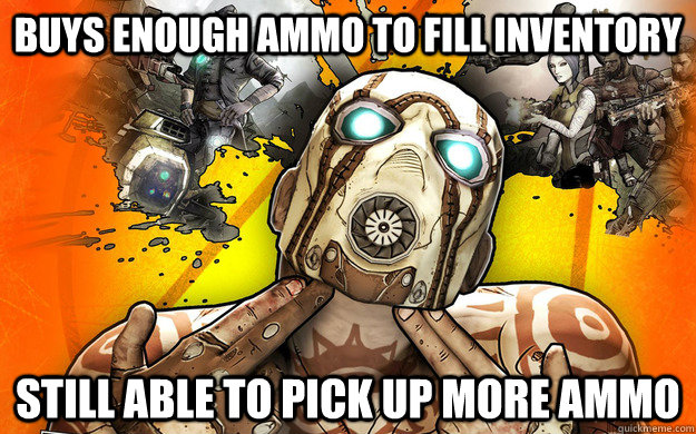buys enough ammo to fill inventory still able to pick up more ammo - buys enough ammo to fill inventory still able to pick up more ammo  Borderlands 2 Logic