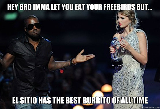Hey bro Imma let you eat your freebirds but... El sitio has the best burrito of ALL TIME  kanye west