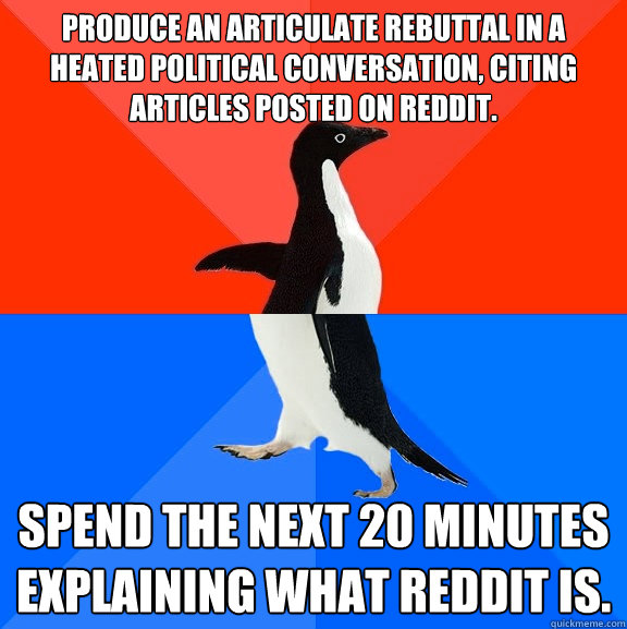 Produce an articulate rebuttal in a heated political conversation, citing articles posted on Reddit. Spend the next 20 minutes explaining what Reddit is. - Produce an articulate rebuttal in a heated political conversation, citing articles posted on Reddit. Spend the next 20 minutes explaining what Reddit is.  Socially Awesome Awkward Penguin