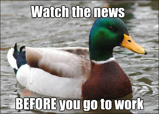 Watch the news BEFORE you go to work Caption 3 goes here - Watch the news BEFORE you go to work Caption 3 goes here  Actual Advice Mallard