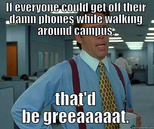 IF EVERYONE COULD GET OFF THEIR DAMN PHONES WHILE WALKING AROUND CAMPUS, THAT'D BE GREEAAAAAT. Office Space Lumbergh