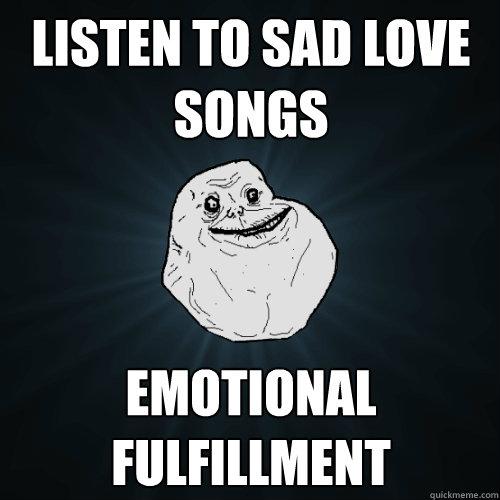a721854d942ed192bbc3729faa62dc04e45170dff813f1eeae691ed76e249b83 listen to sad love songs emotional fulfillment forever alone,Sad Love Memes