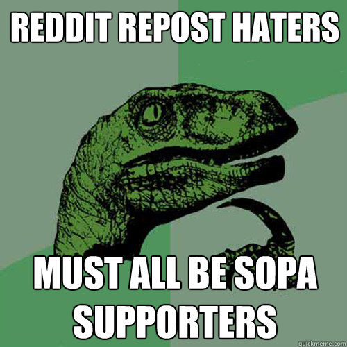 Reddit Repost haters must all be SOPA supporters  Philosoraptor
