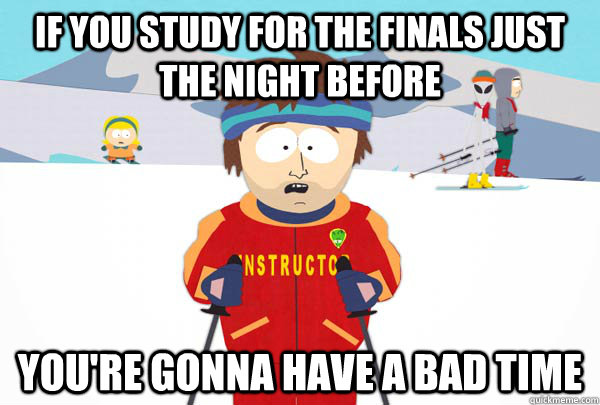 If you study for the finals just the night before You're gonna have a bad time - If you study for the finals just the night before You're gonna have a bad time  Super Cool Ski Instructor