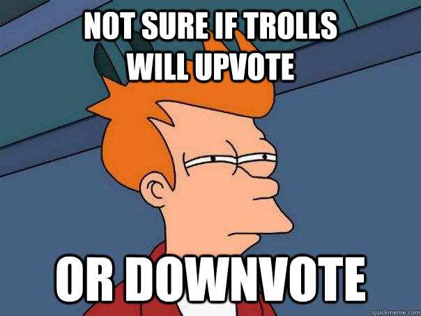 Not sure if trolls                will upvote Or downvote  - Not sure if trolls                will upvote Or downvote   Futurama Fry