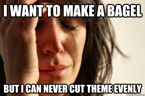 I want to make a bagel But I can never cut theme evenly - I want to make a bagel But I can never cut theme evenly  First World Problems