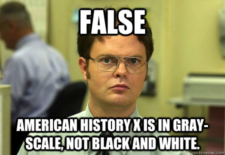 a7274f27e0504a627536771e466b7dca0298c005e45c121925cff0a5e7d0fbf8 false american history x is in gray scale, not black and white,Funny American History
