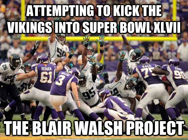 Attempting to kick the vikings into super bowl xlvii The Blair Walsh Project - Attempting to kick the vikings into super bowl xlvii The Blair Walsh Project  Misc