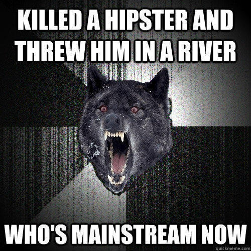 Killed a hipster and threw him in a river who's mainstream now - Killed a hipster and threw him in a river who's mainstream now  Insanity Wolf