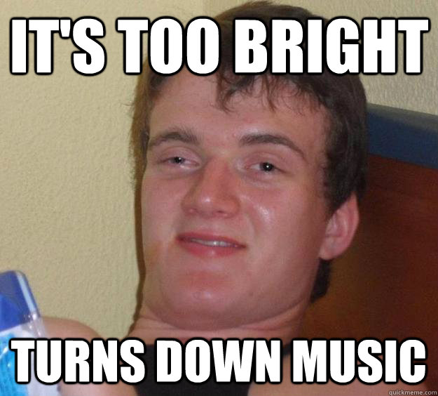 it's too bright turns down music - it's too bright turns down music  10 Guy