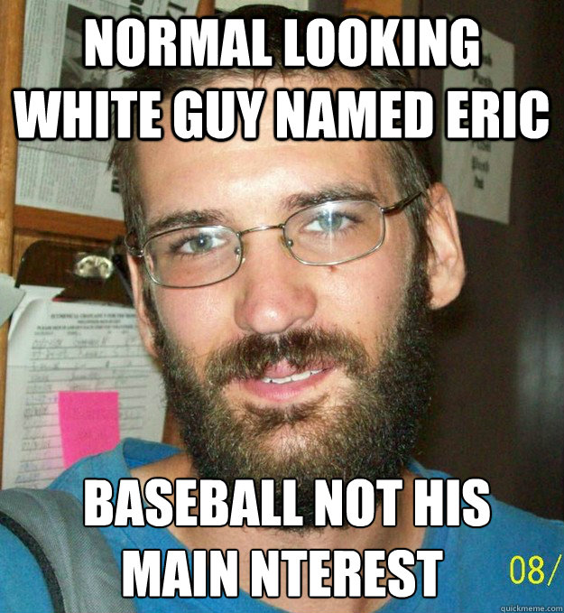 Normal looking white guy named eric  baseball not his main nterest - Normal looking white guy named eric  baseball not his main nterest  FBI TOP TEN MOST WANTED MEME