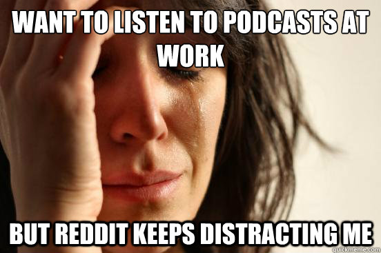 Want to listen to podcasts at work but reddit keeps distracting me - Want to listen to podcasts at work but reddit keeps distracting me  First World Problems